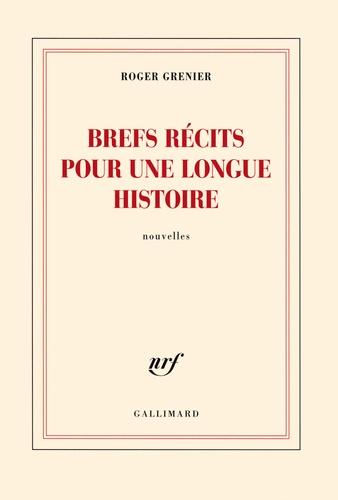 Roger Grenier - Brefs récits pour une longue histoire.