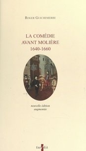 Roger Guichemerre - La comédie avant Molière, 1640-1660.