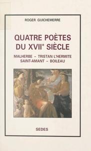 Roger Guichemerre - Quatre poètes du XVIIe siècle - Malherbe, Tristan L'Hermite, Saint-Amand, Boileau.