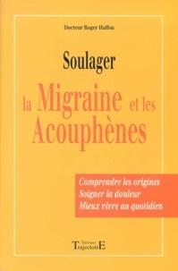 Soulager la migraine et les acouphènes. Comprendre les origines, soigner la douleur, mieux vivre au quotidien - Roger Halfon |