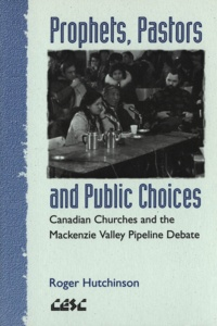 Roger Hutchinson - Prophets, Pastors and Public Choices - Canadian Churches and the Mackenzie Valley Pipeline Debate.