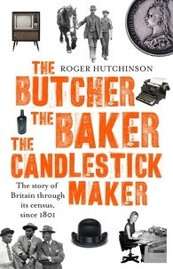 Roger Hutchinson - The Butcher, the Baker, the Candlestick-Maker - The story of Britain through its census, since 1801.