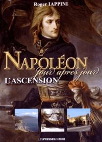 Roger Iappini - Napoléon jour après jour - L'ascension : de la naissance au 18 brumaire.
