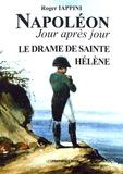Roger Iappini - Napoléon jour après jour - Le drame de Sainte-Hélène (1815 à 1821).