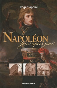 Roger Iappini - Napoléon jour après jour - De la naissance au 18 Brumaire.