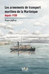 Roger Jaffray - Histoire maritime des Antilles françaises - Tome 5, Les armements de transport maritime de la Martinique depuis 1930.