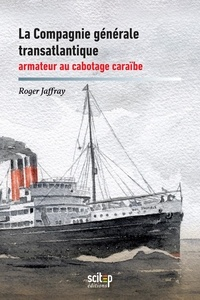 Roger Jaffray - La Compagnie générale transatlantique, armateur au cabotage caraïbe : Antilles et Guyane, 1930-1992.