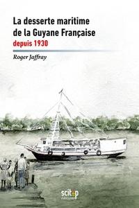 Roger Jaffray - La desserte maritime de la Guyane française depuis 1930.