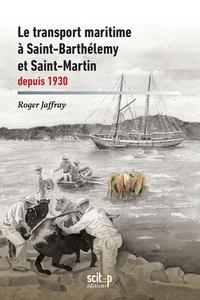 Roger Jaffray - Le transport maritime à Saint-Barthélemy et Saint-Martin depuis 1930.