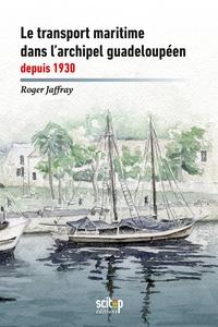 Roger Jaffray - Le transport maritime dans l'archipel guadeloupéen depuis 1930.