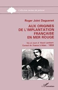Roger Joint-Daguenet - Aux origines de l'implantation française en Mer Rouge - Vie et mort d'Henri Lambert - Consul de Farnce à Aden - 1859.