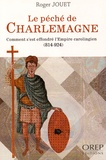 Roger Jouet - Le péché de Charlemagne - Comment s'est effondré l'Empire carolingien (814-924).