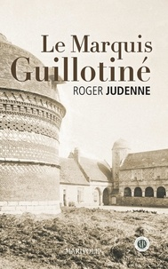 Roger Judenne - Le marquis guillotiné.