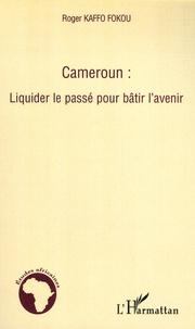 Roger Kaffo Fokou - Cameroun : Liquider le passé pour bâtir l'avenir.