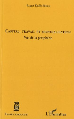 Roger Kaffo Fokou - Capital, travail et mondialisation - Vus de la périphérie.