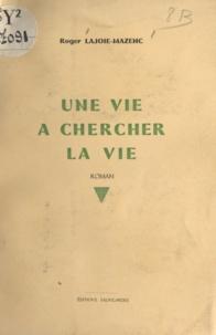 Roger Lajoie-Mazenc - Une vie à chercher la vie.