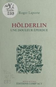 Roger Laporte - Hölderlin, une douleur éperdue.
