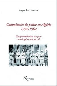 Roger Le Doussal - Commissaire de police en Algérie (1952-1962) - Une grenouille dans son puits ne voit qu'un coin du ciel.