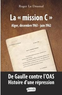"""Roger Le Doussal - La """"mission C"""" - Alger, décembre 1961 - juin 1962 - De Gaulle contre l'OAS. Histoire d'une répression."""