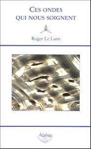 Roger Le Lann - Ces ondes qui nous soignent - La géobiologie.