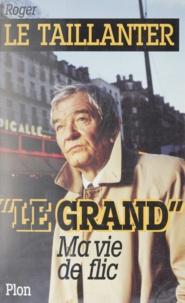 Roger Le Taillanter - Le Grand - Ma vie de flic.