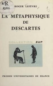 Roger Lefèvre et Jean Lacroix - La métaphysique de Descartes.