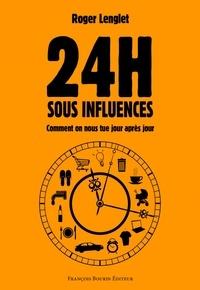 Roger Lenglet - 24 heures sous influences - Comment on nous tue jour après jour.