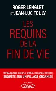 Roger Lenglet et Jean-Luc Touly - Les requins de la fin de vie - Ehpad, tutelles, pompes funèbres : enquête sur un pillage organisé.
