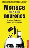 Roger Lenglet et Marie Grosman - Menace sur nos neurones - Alzheimer, Parkinson... et ceux qui en profitent.