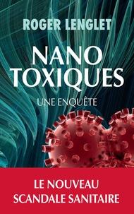Roger Lenglet - Nanotoxiques - Une enquête.