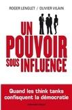 Roger Lenglet et Olivier Vilain - Un pouvoir sous influence - Quand les think tanks confisquent la démocratie.