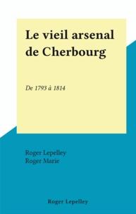 Roger Lepelley et Roger Marie - Le vieil arsenal de Cherbourg - De 1793 à 1814.