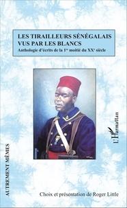 Roger Little - Les tirailleurs sénégalais vus par les blancs - Anthologie d'écrits de la 1re moitié du XXe siècle.