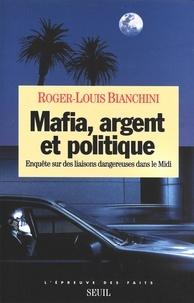 Roger-Louis Bianchini - Mafia, argent et politique - Enquête sur des liaisons dangereuses dans le Midi.
