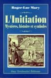 Roger-Luc Mary - L'initiation - Ses différents aspects, son histoire secrète, sa dimension transhistorique, son rapport exact avec la Franc-maçonnerie, sa répercussion sur l'être humain et le monde, son authenticité et ses déviations.