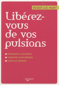 Roger-Luc Mary - Libérez-vous de vos pulsions - Apprendre à les cerner, connaître leurs origines, savoir les dominer.