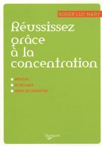 Roger-Luc Mary - Réussissez grâce à la concentration - Méditer, se relaxer, mieux se connaître.