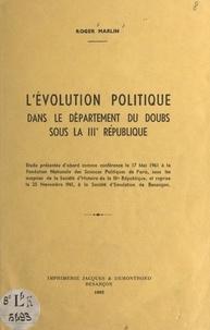 Roger Marlin - L'évolution politique dans le département du Doubs sous la IIIe République.