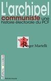 Roger Martelli - L'archipel communiste - Une histoire électorale du PCF.