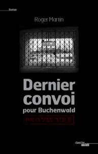 Roger Martin - Dernier convoi pour Buchenwald.