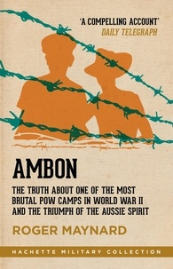 Roger Maynard - Ambon - The truth about one of the most brutal POW camps in World War II and the triumph of the Aussie spirit.