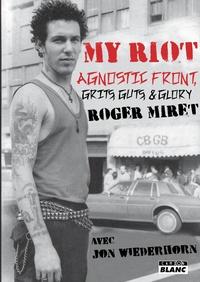 Roger Miret et Jon Wiederhorn - My Riot - Agnostic Front, Grits, Guts & Glory.
