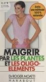 Roger Moatti - Maigrir par les plantes et les oligo-éléments.