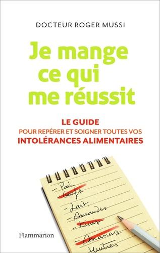 Roger Mussi - Je mange ce qui me réussit - Le guide pour repérer et soigner toutes vos intolérances alimentaires.