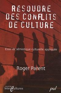 Roger Parent - Résoudre des conflits de culture - Essai de sémiotique culturelle appliquée.