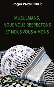 Roger Parmentier - Musulmans, nous vous respectons et nous vous aimons - Appels au Musulmans, aux Juifs sionistes et non-sionistes, aux Chrétiens Protestants et Catholiques en faveur de l'estime, du respect et de l'attachement réciproques.