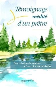 Roger Peter - Témoignage médité d'un prêtre - Des relations humaines à l'exercice du ministère.