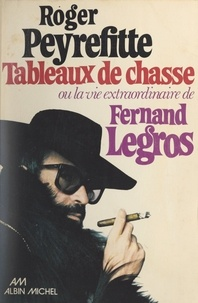 Roger Peyrefitte - Tableaux de chasse - Ou La vie extraordinaire de Fernand Legros.