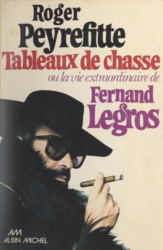 Tableaux de chasse. Ou La vie extraordinaire de Fernand Legros