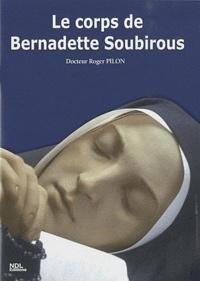 Roger Pilon - Le corps de Bernadette Soubirous dans sa vie, dans sa mort, dans sa béatification.